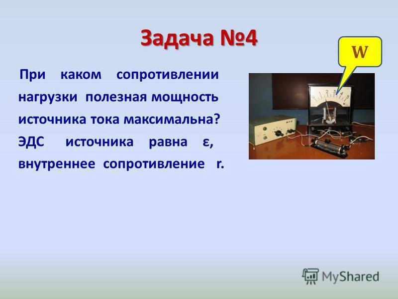 Задача 4 При каком сопротивлении нагрузки полезная мощность источника тока максимальна? ЭДС источника равна ε, внутреннее сопротивление r. W