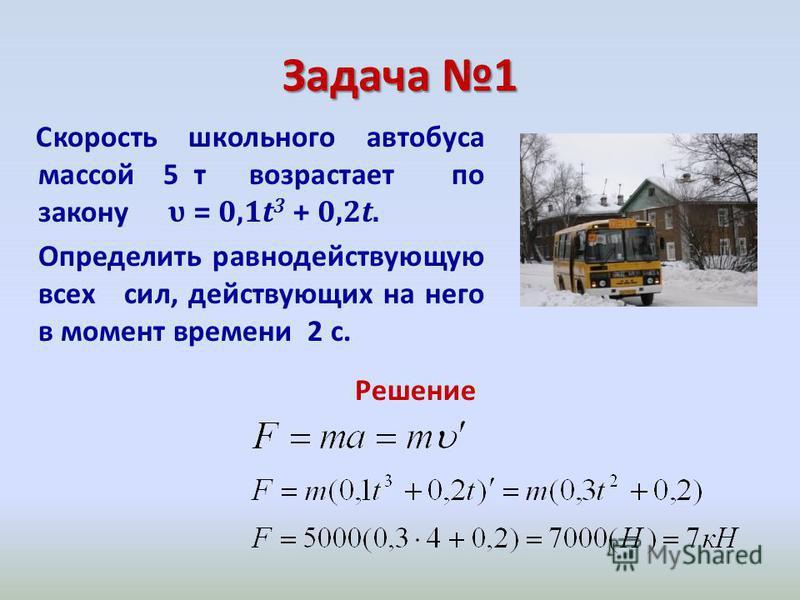Задача 1 Скорость школьного автобуса массой 5 т возрастает по закону υ = 0,1t 3 + 0,2t. Определить равнодействующую всех сил, действующих на него в момент времени 2 с. Решение