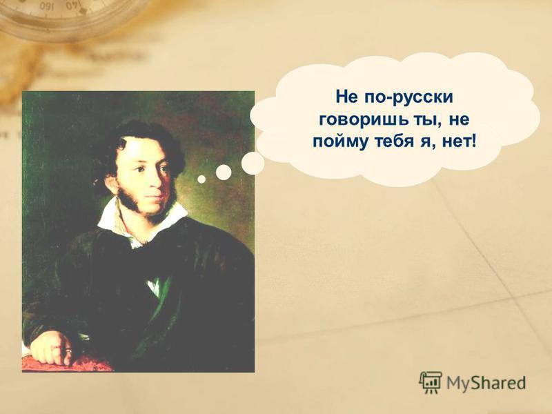 Не по-русски говоришь ты, не пойму тебя я, нет!