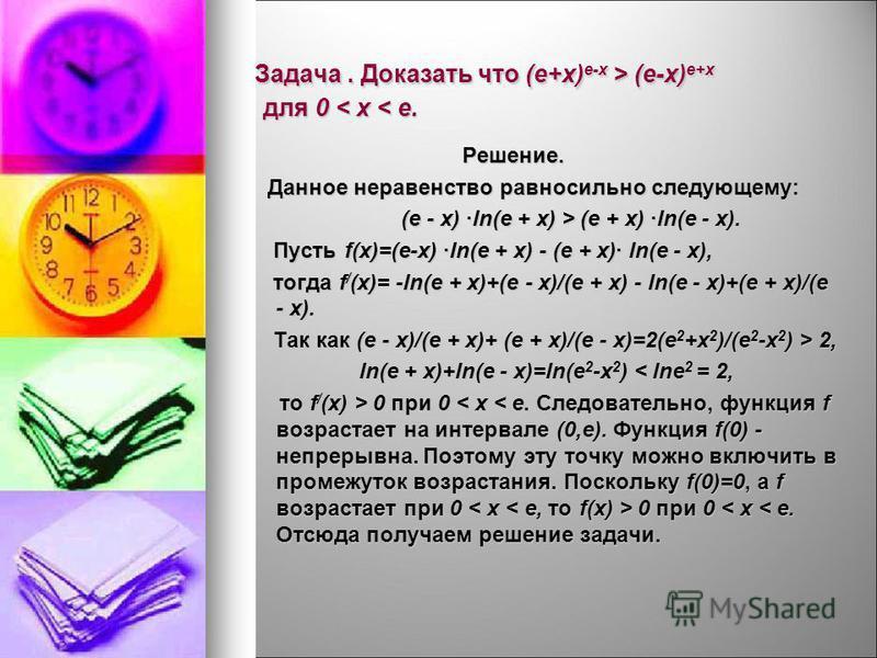 Задача. Доказать что (e+x) e-x > (e-x) e+x для 0 (e-x) e+x для 0 < x < e. Решение. Решение. Данное неравенство равносильно следующему: Данное неравенство равносильно следующему: (e - x) ln(e + x) > (e + x) ln(e - x). (e - x) ln(e + x) > (e + x) ln(e