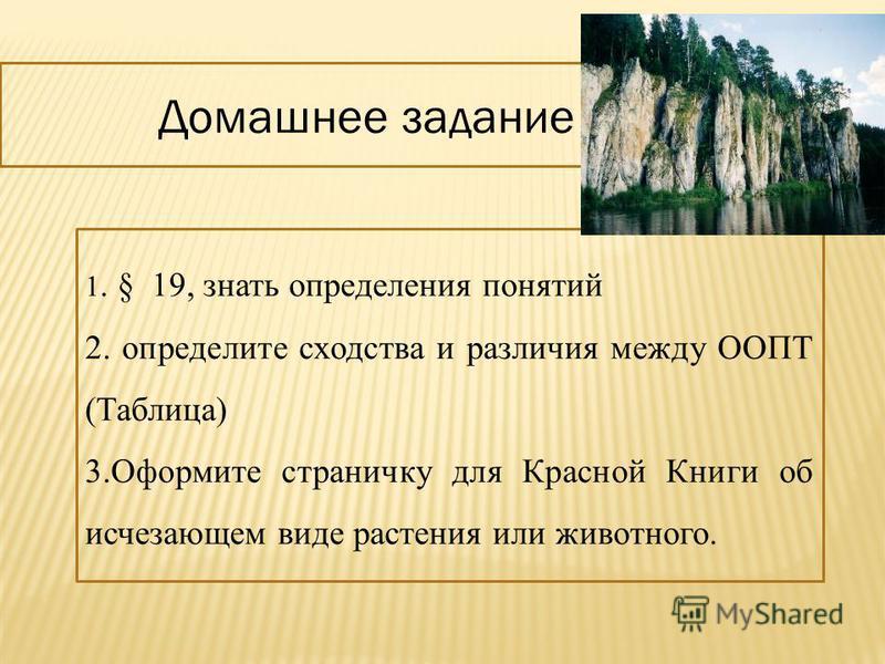 Домашнее задание 1. § 19, знать определения понятий 2. определите сходства и различия между ООПТ (Таблица) 3. Оформите страничку для Красной Книги об исчезающем виде растения или животного.