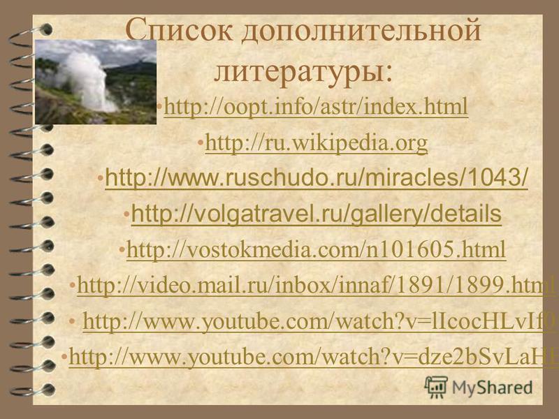 Список дополнительной литературы: http://oopt.info/astr/index.html http://ru.wikipedia.org http://www.ruschudo.ru/miracles/1043/ http://volgatravel.ru/gallery/details http://vostokmedia.com/n101605. html http://video.mail.ru/inbox/innaf/1891/1899. ht