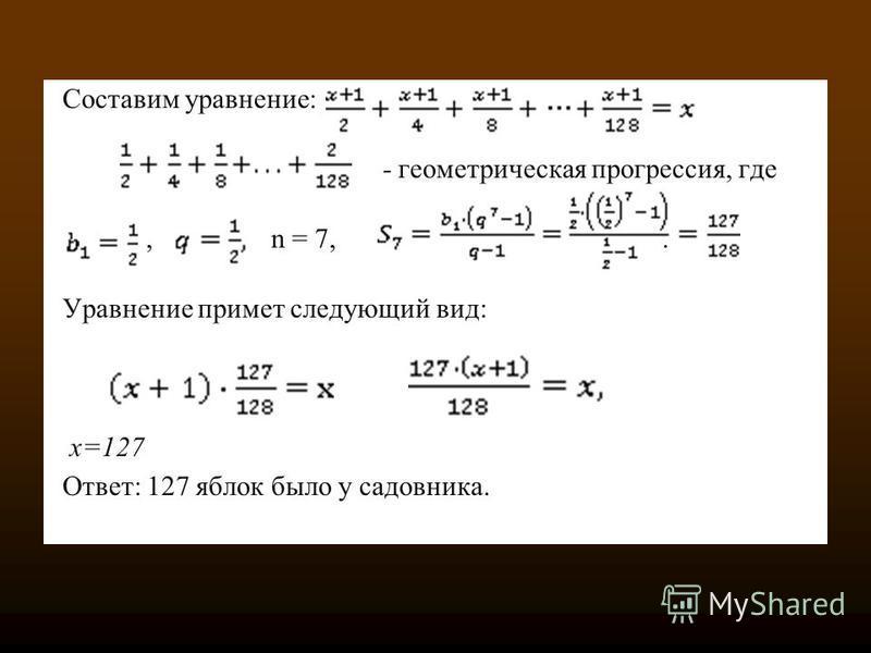 Составим уравнение: - геометричешская прогрессссия, где, n = 7,. Уравнение примет следующий вид: x=127 Ответ: 127 яблок было у садовника.