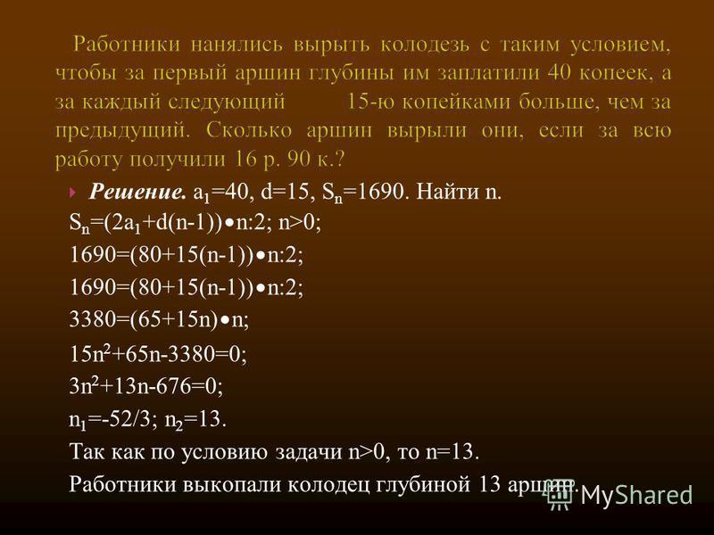 Решение. a 1 =40, d=15, S n =1690. Найти n. S n =(2a 1 +d(n-1)) n:2; n>0; 1690=(80+15(n-1)) n:2; 3380=(65+15n) n; 15n 2 +65n-3380=0; 3n 2 +13n-676=0; n 1 =-52/3; n 2 =13. Так как по условию задачи n>0, то n=13. Работники выкопали колодец глубиной 13