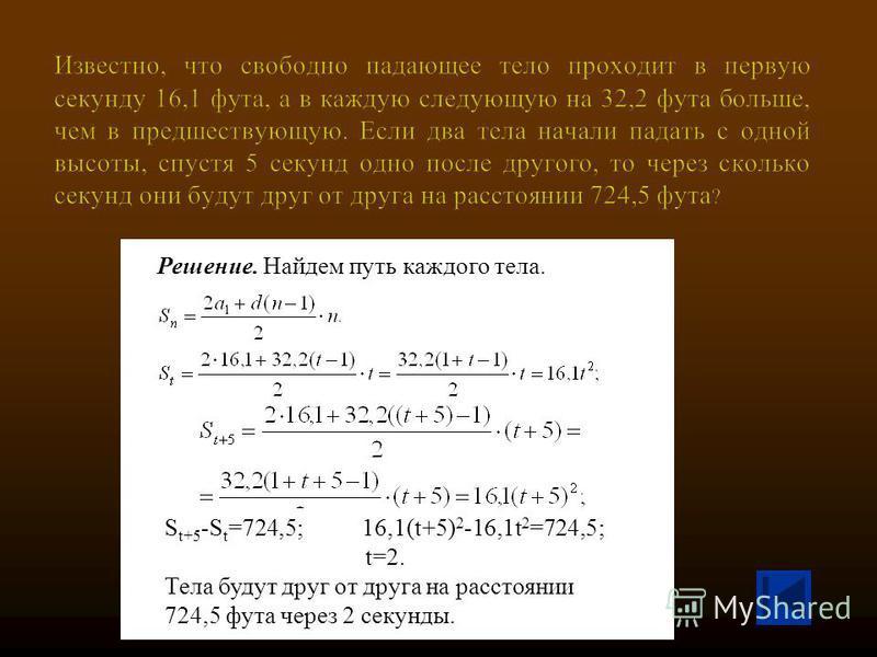 Решение. Найдем путь каждого тела. S t+5 -S t =724,5; 16,1(t+5) 2 -16,1t 2 =724,5; t=2. Тела будут друг от друга на расстоянии 724,5 фута через 2 секунды.