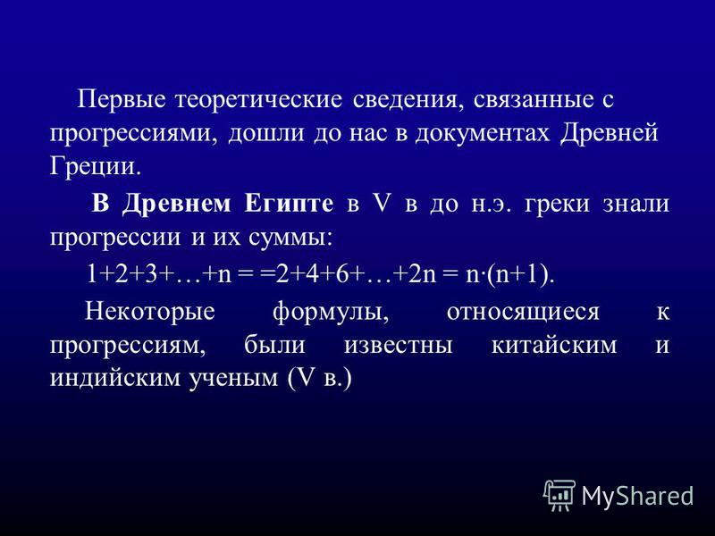 Первые теоретические сведения, связанные с прогрессссиями, дошли до нас в документах Древней Греции. В Древнем Египте в V в до н.э. греки знали прогрессссссии и их суммы: 1+2+3+…+n = =2+4+6+…+2n = n·(n+1). Некоторые формулы, относящиеся к прогресссси