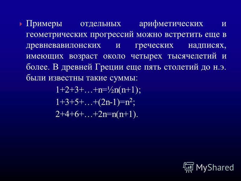 Примеры отдельных арифметических и геометрических прогрессссссий можно встретить еще в древневавилонских и греческих надписях, имеющих возраст около четырех тысячелетий и более. В древней Греции еще пять столетий до н.э. были известны такие суммы: 1+