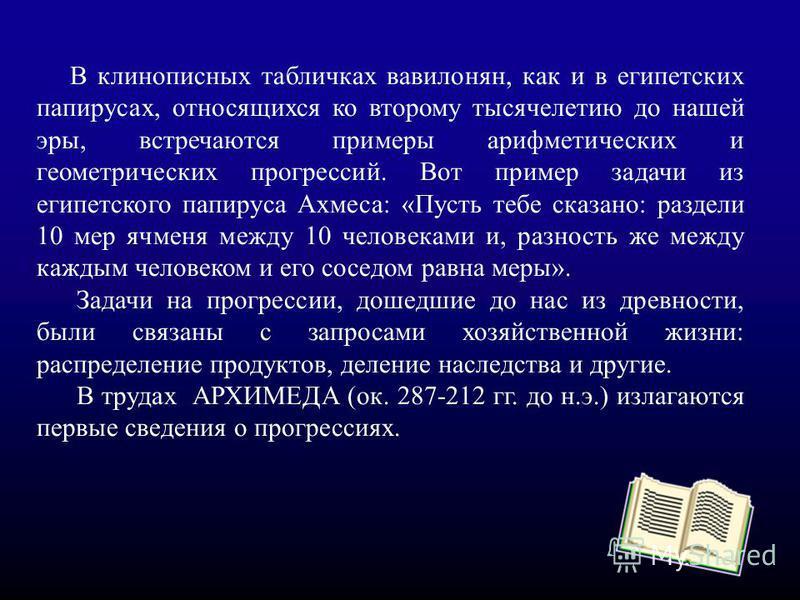 В клинописных табличках вавилонян, как и в египетских папирусах, относящихся ко второму тысячелетию до нашей эры, встречаются примеры арифметических и геометрических прогрессссссий. Вот пример задачи из египетского папируса Ахмеса: «Пусть тебе сказан