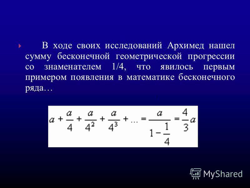 В ходе своих исследований Архимед нашел сумму бесконечной геометрической прогрессссссии со знаменателем 1/4, что явилось первым примером появления в математике бесконечного ряда….