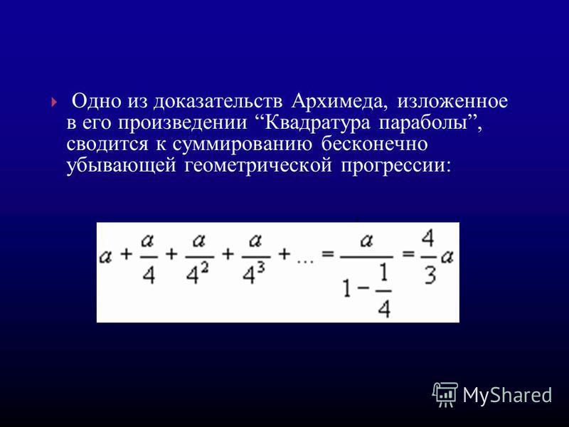 Одно из доказательств Архимеда, изложенное в его произведении Квадратура параболы, сводится к суммированию бесконечно убывающей геометрической прогрессссссии:.