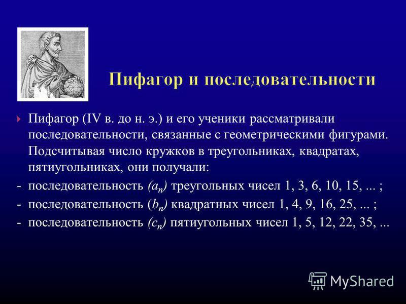 Пифагор (IV в. до н. э.) и его ученики рассматривали последовательности, связанные с геометрическими фигурами. Подсчитывая число кружков в треугольниках, квадратах, пятиугольниках, они получали: - последовательность (а п ) треугольных чисел 1, 3, 6,