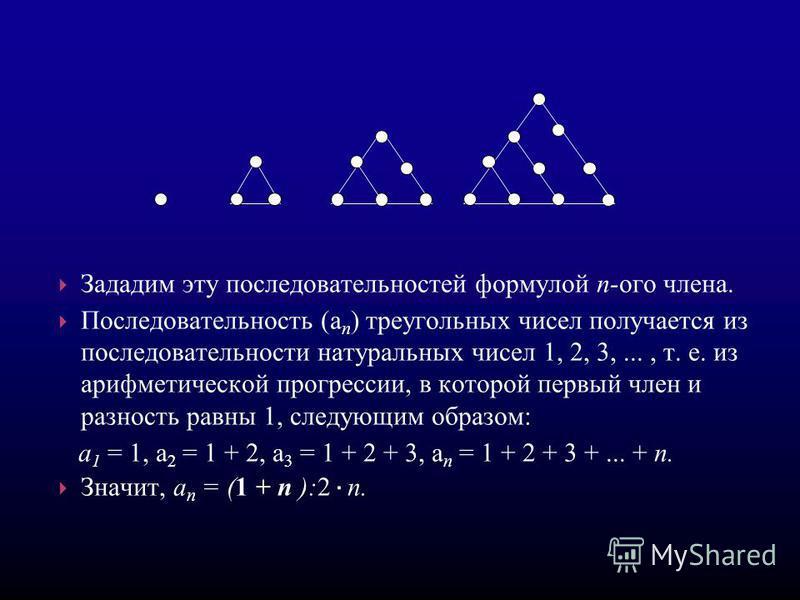 Зададим эту последовательностей формулой п-ого члена. Последовательность (а п ) треугольных чисел получается из последовательности натуральных чисел 1, 2, 3,..., т. е. из арифметической прогрессссссии, в которой первый член и разность равны 1, следую