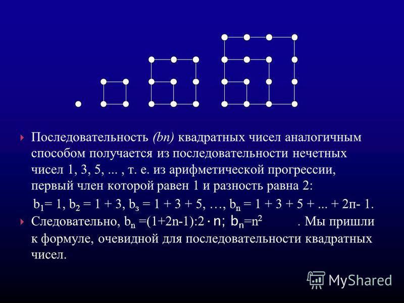 Последовательность (bп) квадратных чисел аналогичным способом получается из последовательности нечетных чисел 1, 3, 5,..., т. е. из арифметической прогрессссссии, первый член которой равен 1 и разность равна 2: b 1 = 1, b 2 = 1 + 3, b з = 1 + 3 + 5,