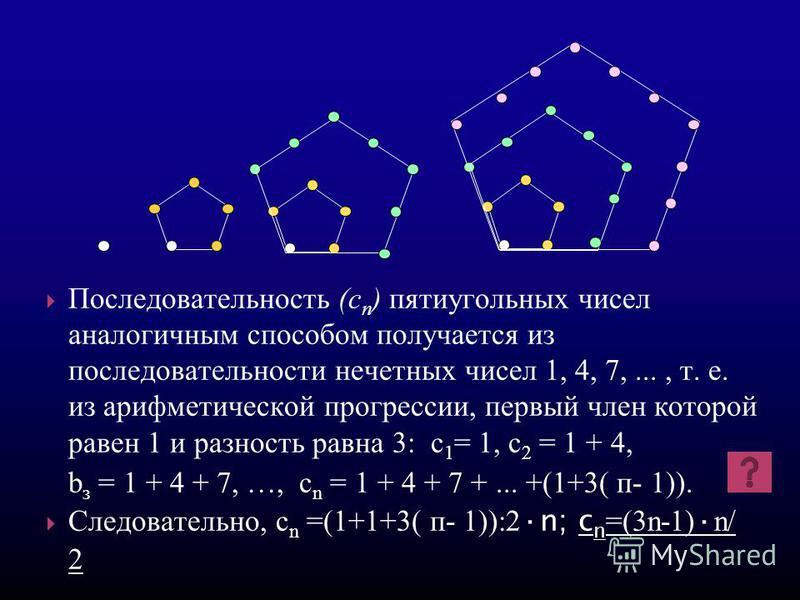 Последовательность (c п ) пятиугольных чисел аналогичным способом получается из последовательности нечетных чисел 1, 4, 7,..., т. е. из арифметической прогрессссссии, первый член которой равен 1 и разность равна 3: с 1 = 1, с 2 = 1 + 4, b з = 1 + 4 +