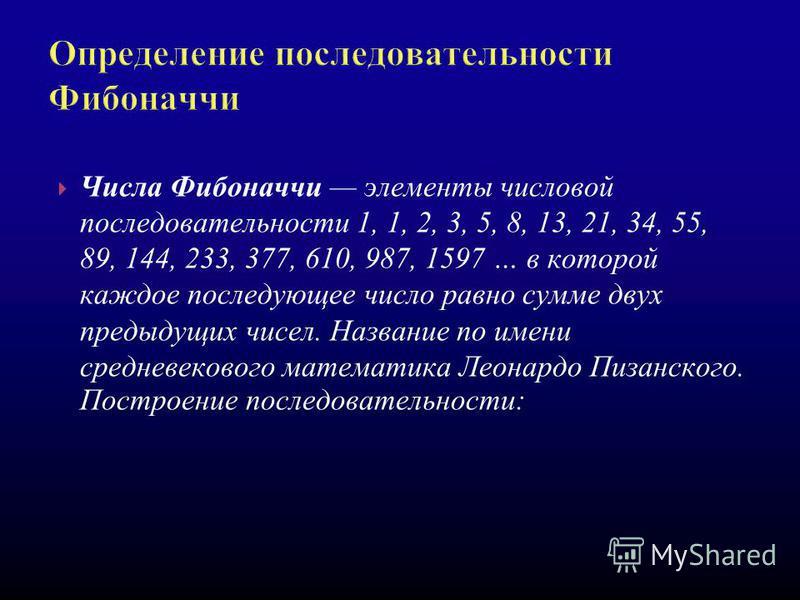 Числа Фибоначчи элементы числовой последовательности 1, 1, 2, 3, 5, 8, 13, 21, 34, 55, 89, 144, 233, 377, 610, 987, 1597 … в которой каждое последующее число равно сумме двух предыдущих чисел. Название по имени средневекового математика Леонардо Пиза
