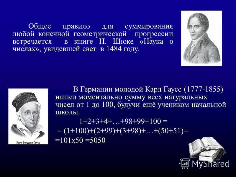 В Германии молодой Карл Гаусс (1777-1855) нашел моментально сумму всех натуральных чисел от 1 до 100, будучи ещё учеником начальной школы. 1+2+3+4+…+98+99+100 = = (1+100)+(2+99)+(3+98)+…+(50+51)= =101x50 =5050. Общее правило для суммирования любой ко
