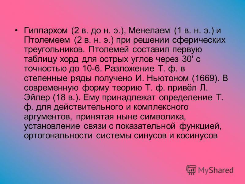 Гиппархом (2 в. до н. э.), Менелаем (1 в. н. э.) и Птолемеем (2 в. н. э.) при решении сферических треугольников. Птолемей составил первую таблицу хорд для острых углов через 30' с точностью до 10-6. Разложение Т. ф. в степенные ряды получено И. Ньюто