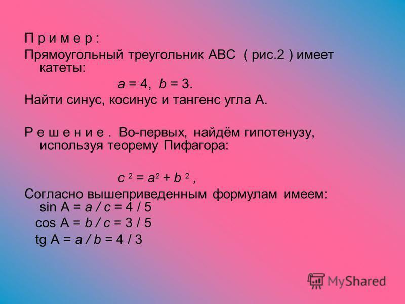 П р и м е р : Прямоугольный треугольник ABC ( рис.2 ) имеет катеты: a = 4, b = 3. Найти синус, косинус и тангенс угла A. Р е ш е н и е. Во-первых, найдём гипотенузу, используя теорему Пифагора: c 2 = a 2 + b 2, Согласно вышеприведенным формулам имеем