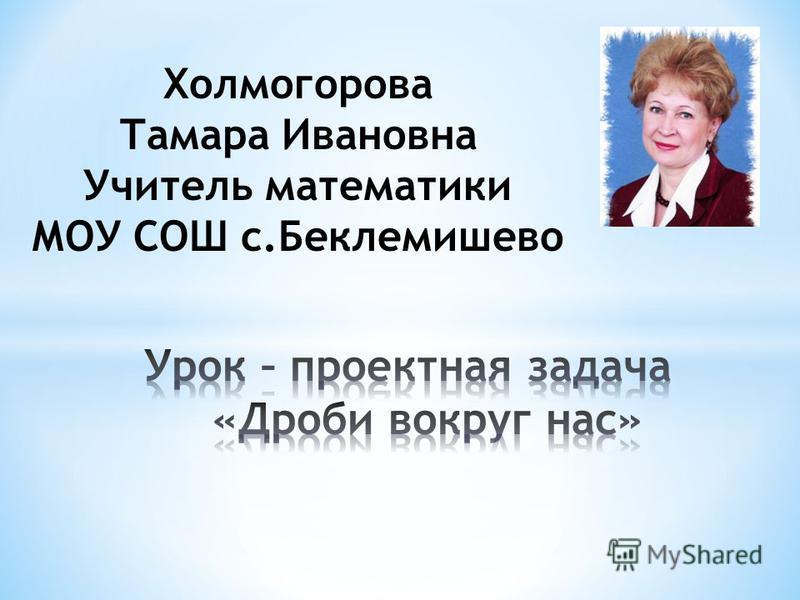Холмогорова Тамара Ивановна Учитель математики МОУ СОШ с.Беклемишево
