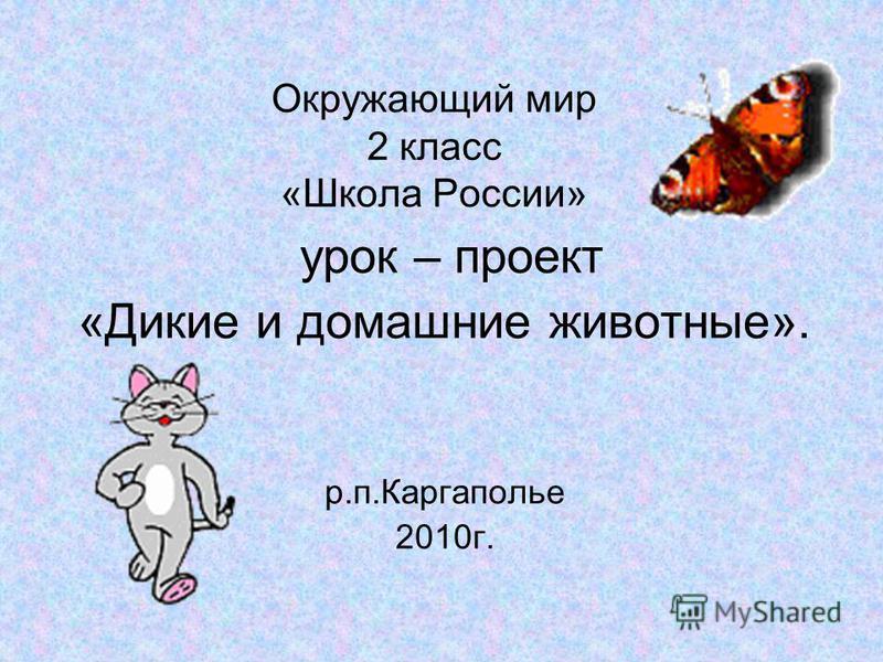 Окружающий мир 2 класс «Школа России» урок – проект «Дикие и домашние животные». р.п.Каргаполье 2010 г.