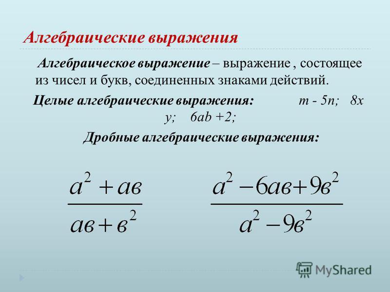 Алгебраические выражения Алгебраическое выражение – выражение, состоящее из чисел и букв, соединенных знаками действий. Целые алгебраические выражения: m - 5n; 8 х у; 6ab +2; Дробные алгебраические выражения: