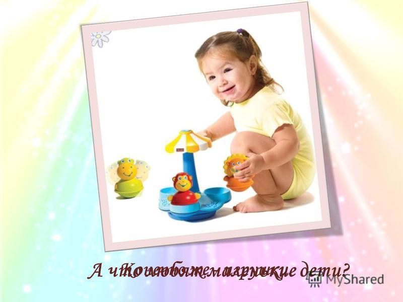 А что любят маленькие дети? Конечно же - игрушки.