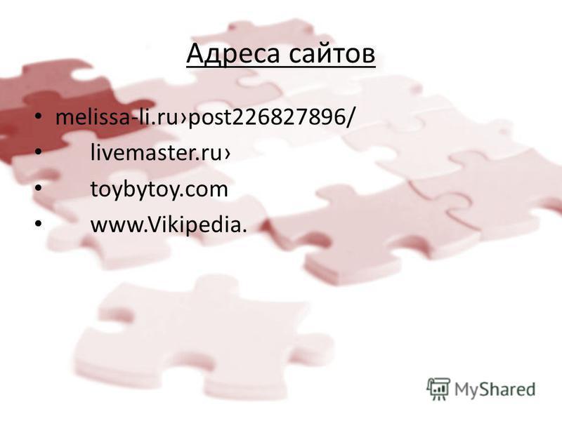 Адреса сайтов melissa-li.rupost226827896/ livemaster.ru toybytoy.com www.Vikipedia.