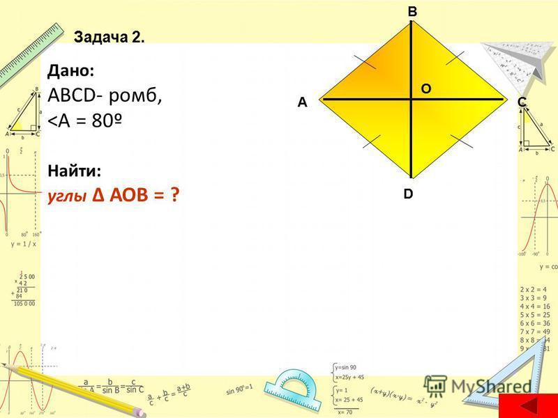 Дано: ABCD- ромб, <А = 80º Найти: углы AOB = ? А D С В О Задача 2.