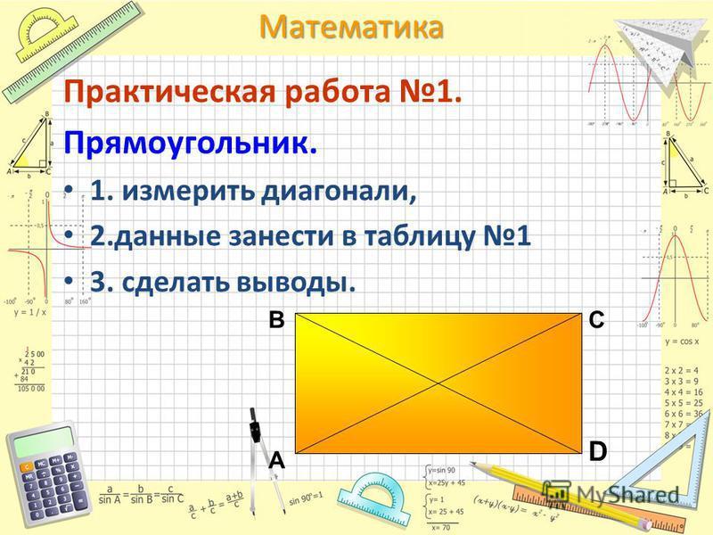 Математика Практическая работа 1. Прямоугольник. 1. измерить диагонали, 2. данные занести в таблицу 1 3. сделать выводы. А ВС D