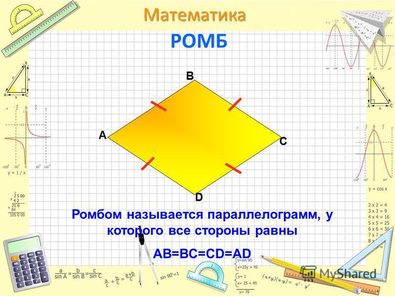 Математика РОМБ Ромбом называется параллелограмм, у которого все стороны равны AB=BC=CD=AD A D C B