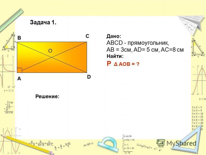 О В А С D Дано: ABCD - прямоугольник, АВ = 3 см, AD= 5 см, AC=8 см Найти: P Δ AOB = ? Решение: Задача 1.