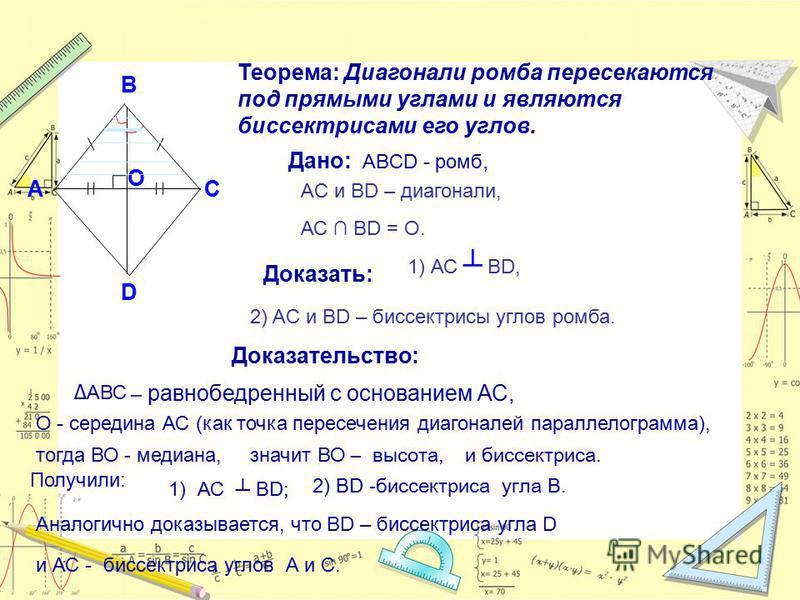 Теорема: Диагонали ромба пересекаются под прямыми углами и являются биссектрисами его углов. Дано: АBCD - ромб, А C B D AC и BD – диагонали, АС BD = O. O Доказать: 1) АС BD, 2) AC и BD – биссектрисы углов ромба. Доказательство: АВС О - середина АС (к