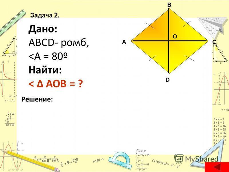 Дано: ABCD- ромб, <А = 80º Найти: < Δ AOB = ? Решение: А D С В О Задача 2.