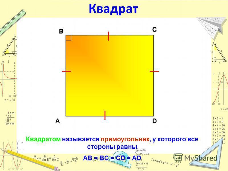 Квадрат Квадратом называется прямоугольник, у которого все стороны равны AB = BC = CD = AD АD С В