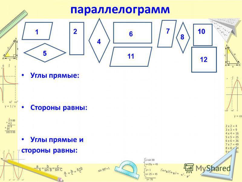 параллелограмм Углы прямые: Стороны равны: Углы прямые и стороны равны: 1 2 4 5 5 6 7 88 10 11 12 10 12 10 12