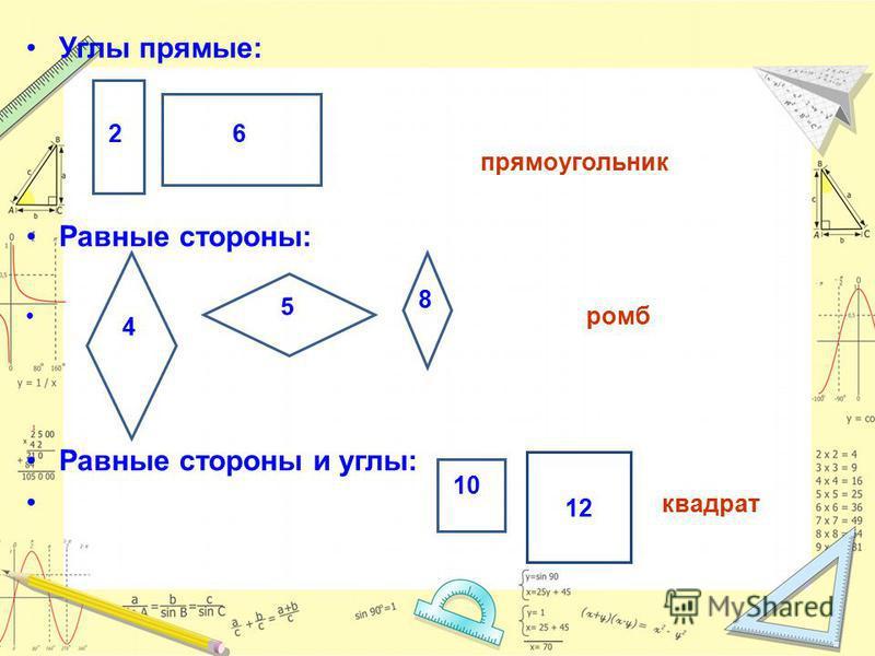 Углы прямые: прямоугольник Равные стороны: ромб Равные стороны и углы: квадрат 26 4 5 8 12 10