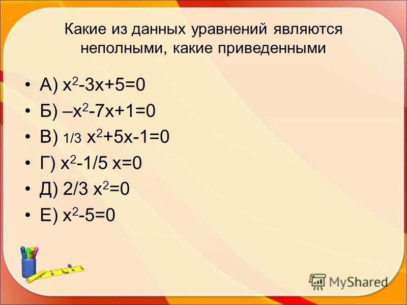 Какие из данных уравнений являются неполными, какие приведенными А) х 2 -3 х+5=0 Б) –х 2 -7 х+1=0 В) 1/3 х 2 +5 х-1=0 Г) х 2 -1/5 х=0 Д) 2/3 х 2 =0 Е) х 2 -5=0