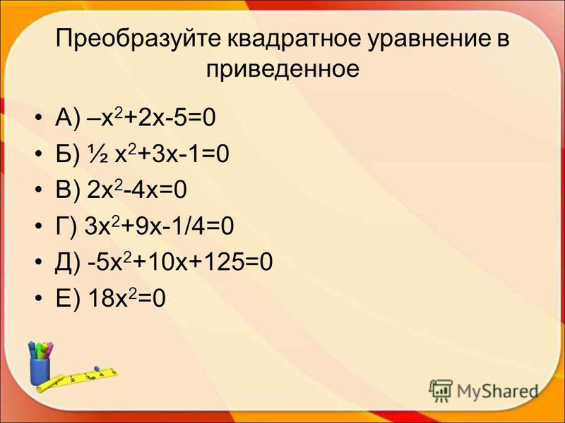 Преобразуйте квадратное уравнение в приведенное А) –х 2 +2 х-5=0 Б) ½ х 2 +3 х-1=0 В) 2 х 2 -4 х=0 Г) 3 х 2 +9 х-1/4=0 Д) -5 х 2 +10 х+125=0 Е) 18 х 2 =0