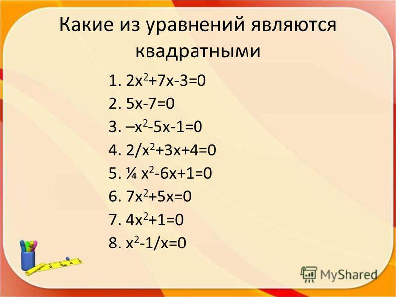 Какие из уравнений являются квадратными 1. 2 х 2 +7 х-3=0 2. 5 х-7=0 3. –х 2 -5 х-1=0 4. 2/х 2 +3 х+4=0 5. ¼ х 2 -6 х+1=0 6. 7 х 2 +5 х=0 7. 4 х 2 +1=0 8. х 2 -1/х=0