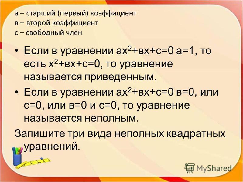 а – старший (первый) коэффициент в – второй коэффициент с – свободный член Если в уравнении ах 2 +вх+с=0 а=1, то есть х 2 +вх+с=0, то уравнение называется приведенным. Если в уравнении ах 2 +вх+с=0 в=0, или с=0, или в=0 и с=0, то уравнение называется