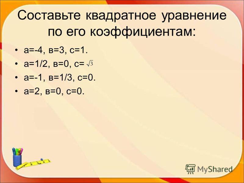Составьте квадратное уравнение по его коэффициентам: а=-4, в=3, с=1. а=1/2, в=0, с= а=-1, в=1/3, с=0. а=2, в=0, с=0.