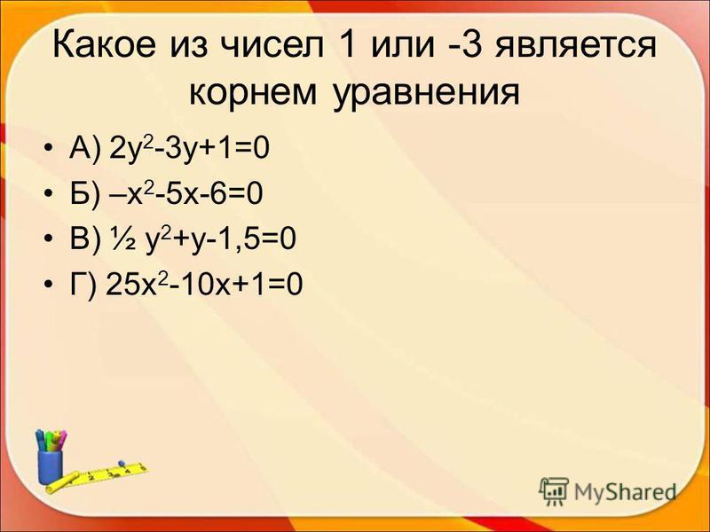 Какое из чисел 1 или -3 является корнем уравнения А) 2 у 2 -3 у+1=0 Б) –х 2 -5 х-6=0 В) ½ у 2 +у-1,5=0 Г) 25 х 2 -10 х+1=0