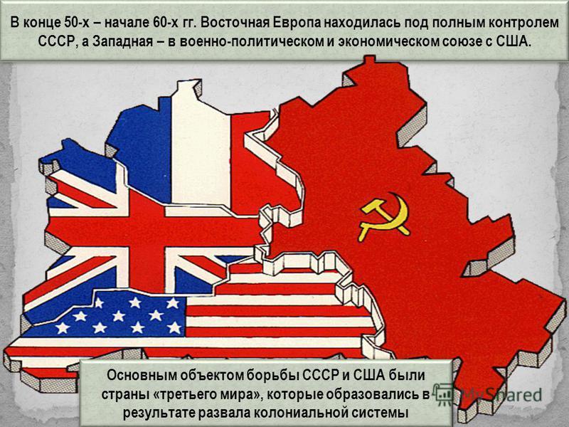 В конце 50-х – начале 60-х гг. Восточная Европа находилась под полным контролем СССР, а Западная – в военно-политическом и экономическом союзе с США. Основным объектом борьбы СССР и США были страны «третьего мира», которые образовались в результате р