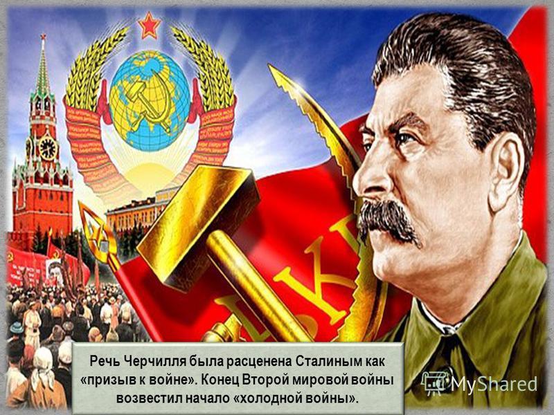 Речь Черчилля была расценена Сталиным как «призыв к войне». Конец Второй мировой войны возвестил начало «холодной войны».