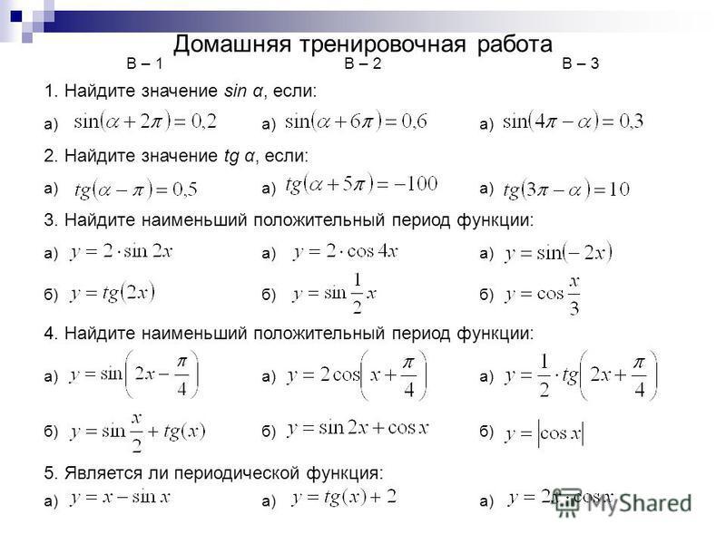 Домашняя тренировочная работа В – 1В – 2В – 3 1. Найдите значение sin α, если: а) 2. Найдите значение tg α, если: а) 3. Найдите наименьший положительный период функции: а) б) 4. Найдите наименьший положительный период функции: а) б) 5. Является ли пе
