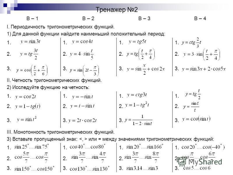 Тренажер 2 В – 1В – 2В – 3В – 4 I. Периодичность тригонометрических функций. 1) Для данной функции найдите наименьший положительный период: 1. 2. 3. II. Четность тригонометрических функций. 2) Исследуйте функцию на четность: 1. 2. 3. III. Монотонност