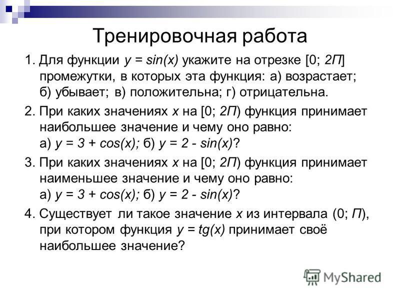Тренировочная работа 1. Для функции y = sin(x) укажите на отрезке [0; 2Π] промежутки, в которых эта функция: а) возрастает; б) убывает; в) положительна; г) отрицательна. 2. При каких значениях х на [0; 2Π) функция принимает наибольшее значение и чему
