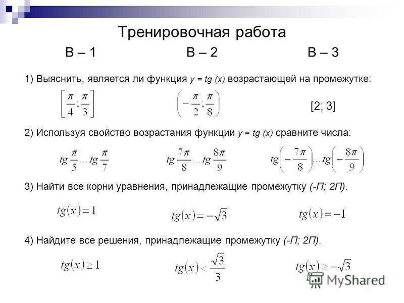 Тренировочная работа В – 1В – 2В – 3 1) Выяснить, является ли функция y = tg (x) возрастающей на промежутке: [2; 3] 2) Используя свойство возрастания функции y = tg (x) сравните числа: 3) Найти все корни уравнения, принадлежащие промежутку (- Π; 2Π )