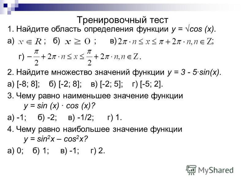 Тренировочный тест 1. Найдите область определения функции y = cos (x). а) ; б) ; в) ; г). 2. Найдите множество значений функции y = 3 - 5sin(x). а) [-8; 8]; б) [-2; 8]; в) [-2; 5]; г) [-5; 2]. 3. Чему равно наименьшее значение функции y = sin (x) cos