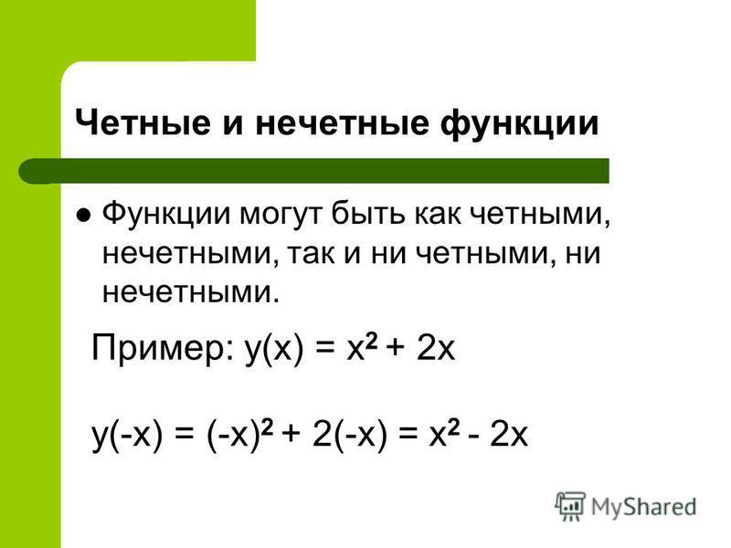 Четные и нечетные функции Функции могут быть как четными, нечетными, так и ни четными, ни нечетными. Пример: y(x) = x 2 + 2x y(-x) = (-x) 2 + 2(-x) = x 2 - 2x